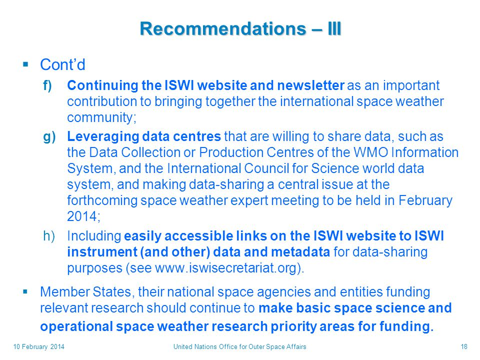 Recommendations – III  Cont'd f)Continuing the ISWI website and newsletter as an important contribution to bringing together the international space weather community; g)Leveraging data centres that are willing to share data, such as the Data Collection or Production Centres of the WMO Information System, and the International Council for Science world data system, and making data-sharing a central issue at the forthcoming space weather expert meeting to be held in February 2014; h)Including easily accessible links on the ISWI website to ISWI instrument (and other) data and metadata for data-sharing purposes (see www.iswisecretariat.org).