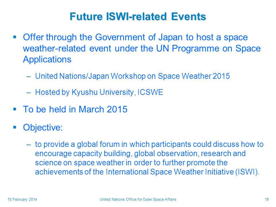 Future ISWI-related Events  Offer through the Government of Japan to host a space weather-related event under the UN Programme on Space Applications –United Nations/Japan Workshop on Space Weather 2015 –Hosted by Kyushu University, ICSWE  To be held in March 2015  Objective: –to provide a global forum in which participants could discuss how to encourage capacity building, global observation, research and science on space weather in order to further promote the achievements of the International Space Weather Initiative (ISWI).