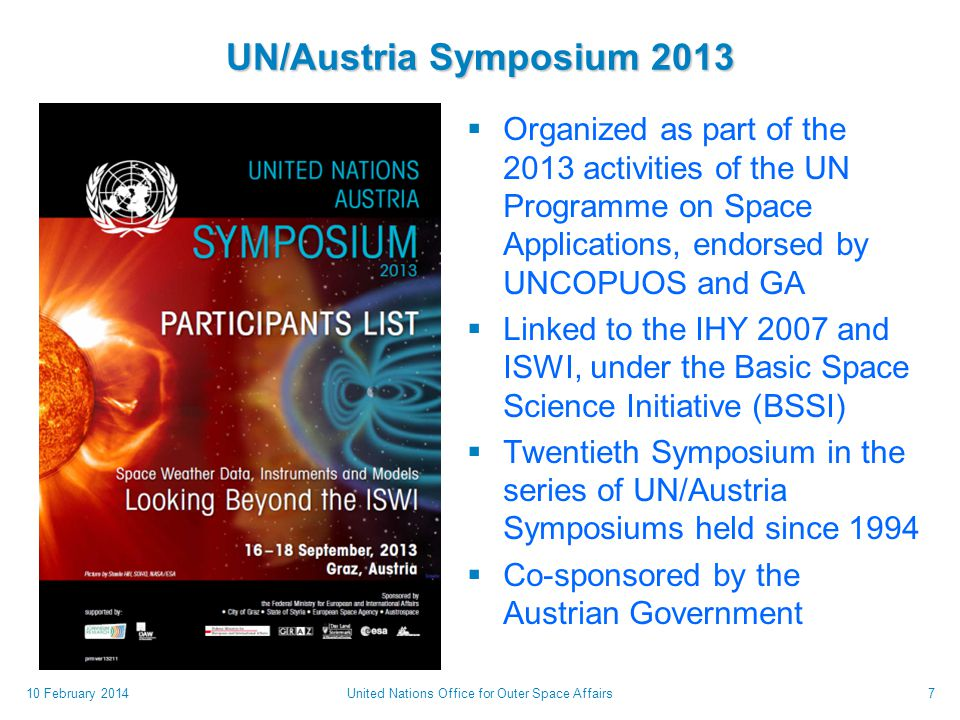 UN/Austria Symposium 2013  Organized as part of the 2013 activities of the UN Programme on Space Applications, endorsed by UNCOPUOS and GA  Linked to the IHY 2007 and ISWI, under the Basic Space Science Initiative (BSSI)  Twentieth Symposium in the series of UN/Austria Symposiums held since 1994  Co-sponsored by the Austrian Government 10 February 2014United Nations Office for Outer Space Affairs7