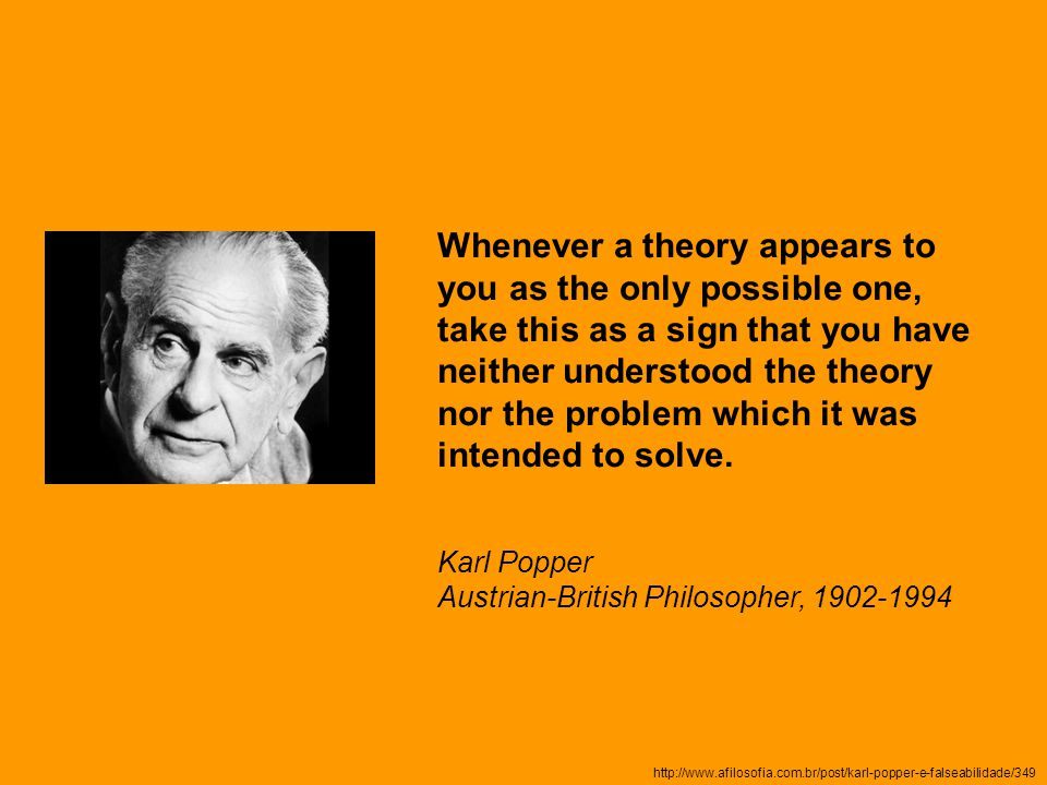 http://www.afilosofia.com.br/post/karl-popper-e-falseabilidade/349 Whenever a theory appears to you as the only possible one, take this as a sign that you have neither understood the theory nor the problem which it was intended to solve.