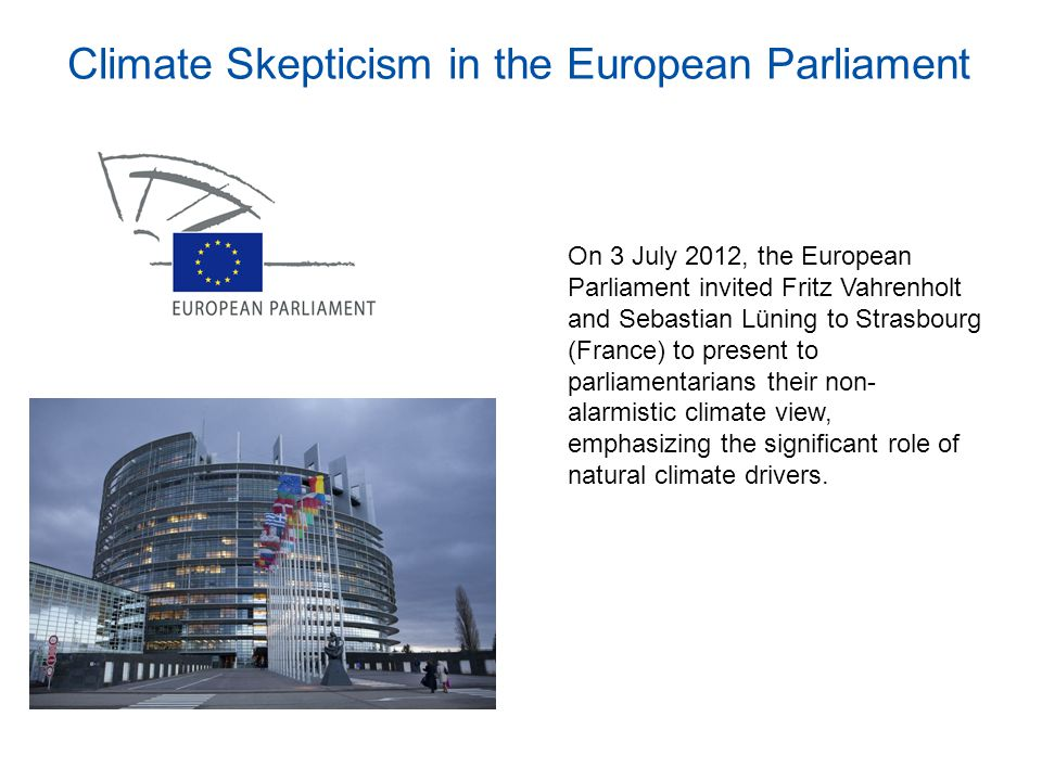 Climate Skepticism in the European Parliament On 3 July 2012, the European Parliament invited Fritz Vahrenholt and Sebastian Lüning to Strasbourg (France) to present to parliamentarians their non- alarmistic climate view, emphasizing the significant role of natural climate drivers.
