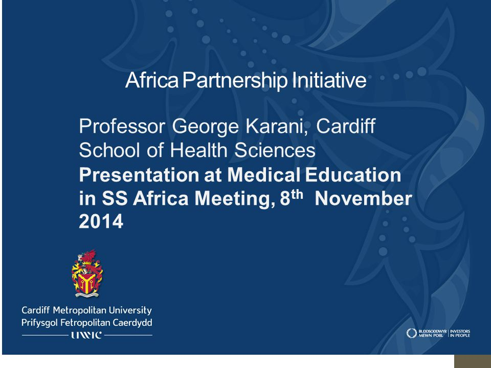 Africa Partnership Initiative Professor George Karani, Cardiff School of Health Sciences Presentation at Medical Education in SS Africa Meeting, 8 th