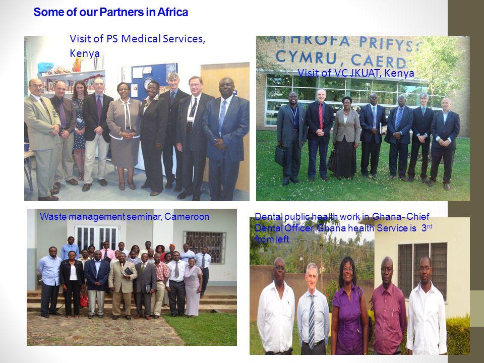Some of our Partners in Africa Visit of PS Medical Services, Kenya Visit of VC JKUAT, Kenya Dental public health work in Ghana- Chief Dental Officer, Ghana health Service is 3 rd from left Waste management seminar, Cameroon