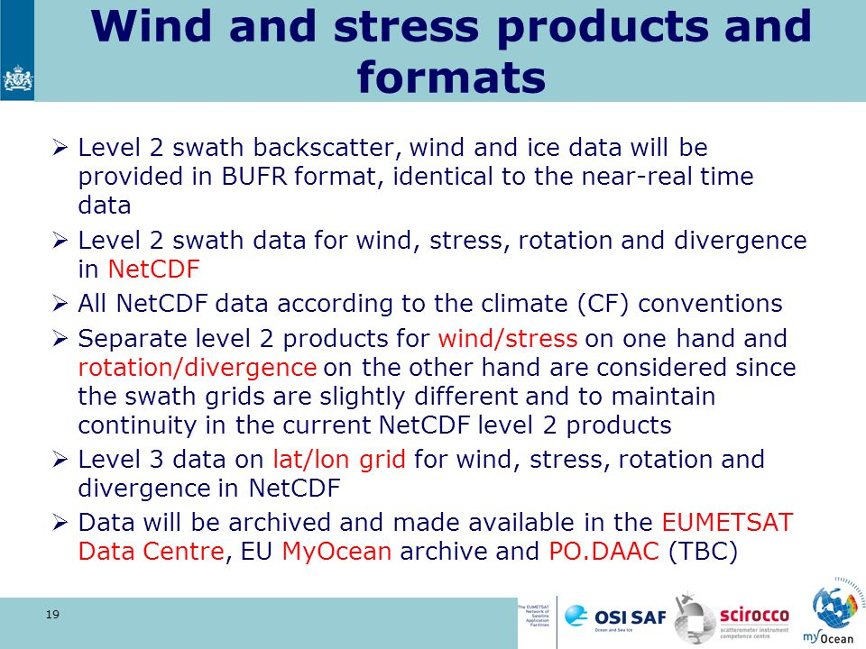 Wind and stress products and formats  Level 2 swath backscatter, wind and ice data will be provided in BUFR format, identical to the near-real time d