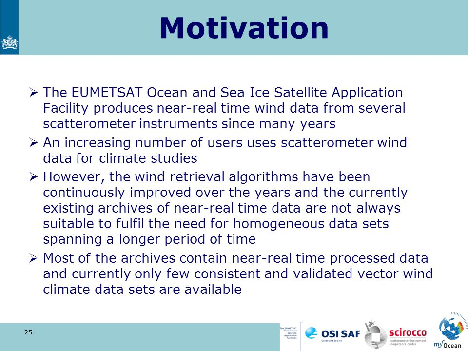 Motivation  The EUMETSAT Ocean and Sea Ice Satellite Application Facility produces near-real time wind data from several scatterometer instruments since many years  An increasing number of users uses scatterometer wind data for climate studies  However, the wind retrieval algorithms have been continuously improved over the years and the currently existing archives of near-real time data are not always suitable to fulfil the need for homogeneous data sets spanning a longer period of time  Most of the archives contain near-real time processed data and currently only few consistent and validated vector wind climate data sets are available 25