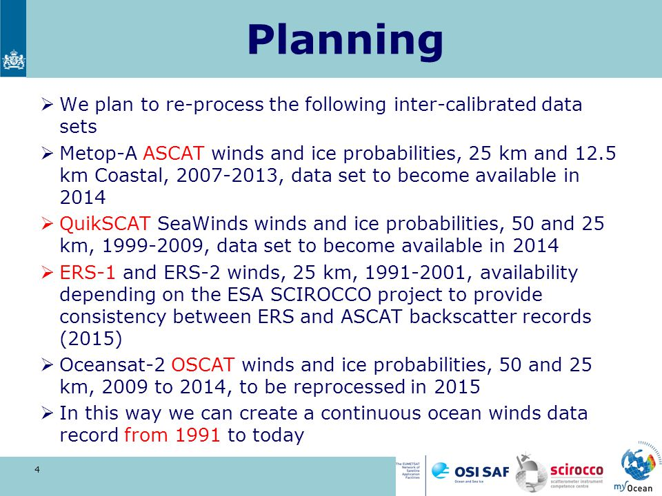 Planning  We plan to re-process the following inter-calibrated data sets  Metop-A ASCAT winds and ice probabilities, 25 km and 12.5 km Coastal, 2007-2013, data set to become available in 2014  QuikSCAT SeaWinds winds and ice probabilities, 50 and 25 km, 1999-2009, data set to become available in 2014  ERS-1 and ERS-2 winds, 25 km, 1991-2001, availability depending on the ESA SCIROCCO project to provide consistency between ERS and ASCAT backscatter records (2015)  Oceansat-2 OSCAT winds and ice probabilities, 50 and 25 km, 2009 to 2014, to be reprocessed in 2015  In this way we can create a continuous ocean winds data record from 1991 to today 4