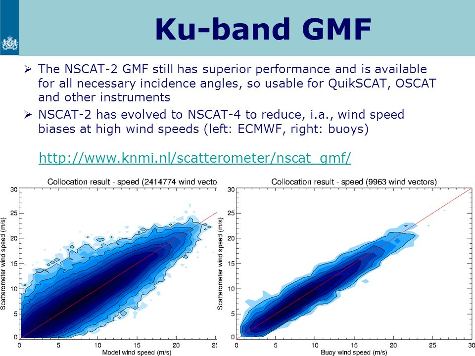 Ku-band GMF  The NSCAT-2 GMF still has superior performance and is available for all necessary incidence angles, so usable for QuikSCAT, OSCAT and other instruments  NSCAT-2 has evolved to NSCAT-4 to reduce, i.a., wind speed biases at high wind speeds (left: ECMWF, right: buoys) 7 http://www.knmi.nl/scatterometer/nscat_gmf/