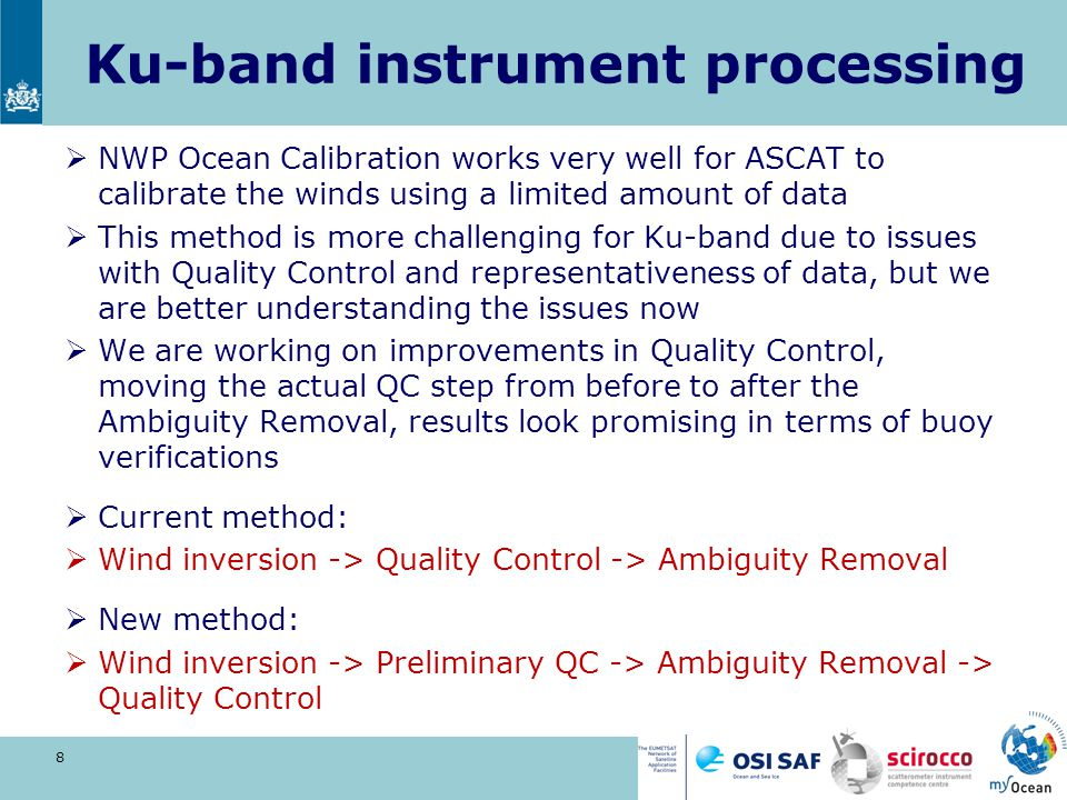 Ku-band instrument processing  NWP Ocean Calibration works very well for ASCAT to calibrate the winds using a limited amount of data  This method is more challenging for Ku-band due to issues with Quality Control and representativeness of data, but we are better understanding the issues now  We are working on improvements in Quality Control, moving the actual QC step from before to after the Ambiguity Removal, results look promising in terms of buoy verifications  Current method:  Wind inversion -> Quality Control -> Ambiguity Removal  New method:  Wind inversion -> Preliminary QC -> Ambiguity Removal -> Quality Control 8