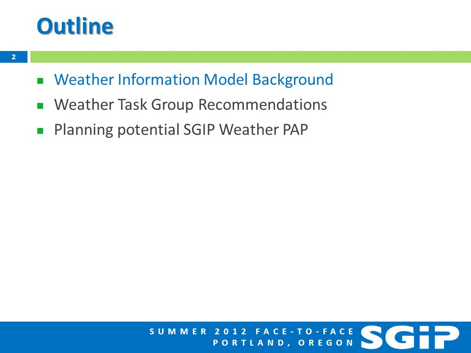 SUMMER 2012 FACE-TO-FACE PORTLAND, OREGONOutline Weather Information Model Background Weather Task Group Recommendations Planning potential SGIP Weather PAP 2