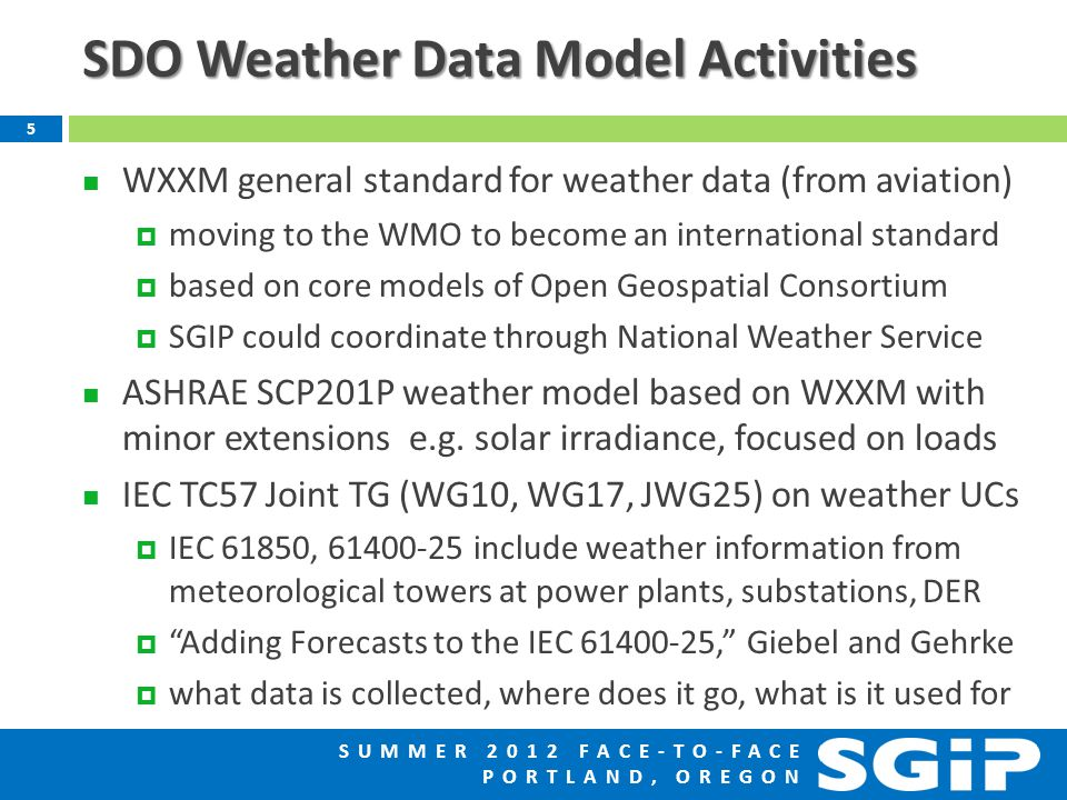 SUMMER 2012 FACE-TO-FACE PORTLAND, OREGON SDO Weather Data Model Activities WXXM general standard for weather data (from aviation)  moving to the WMO to become an international standard  based on core models of Open Geospatial Consortium  SGIP could coordinate through National Weather Service ASHRAE SCP201P weather model based on WXXM with minor extensions e.g.