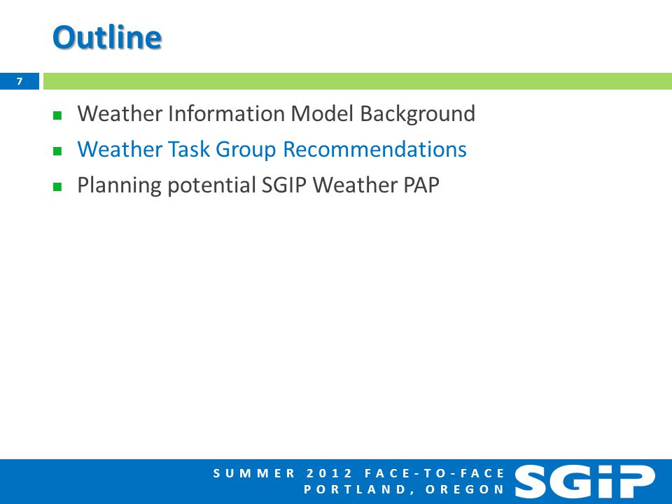 SUMMER 2012 FACE-TO-FACE PORTLAND, OREGONOutline Weather Information Model Background Weather Task Group Recommendations Planning potential SGIP Weather PAP 7