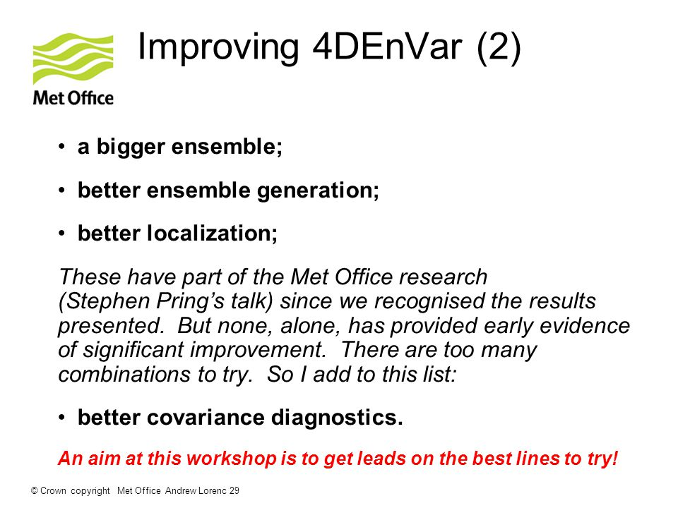 Improving 4DEnVar (2) a bigger ensemble; better ensemble generation; better localization; These have part of the Met Office research (Stephen  Pring's talk) since we recognised the results presented.