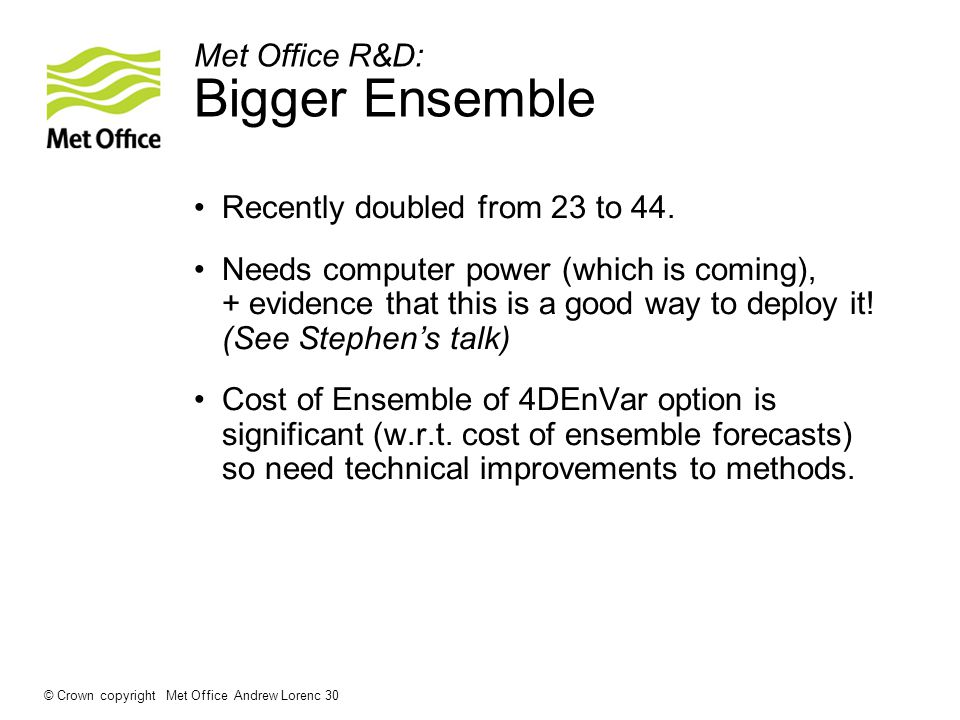 Met Office R&D: Bigger Ensemble Recently doubled from 23 to 44.