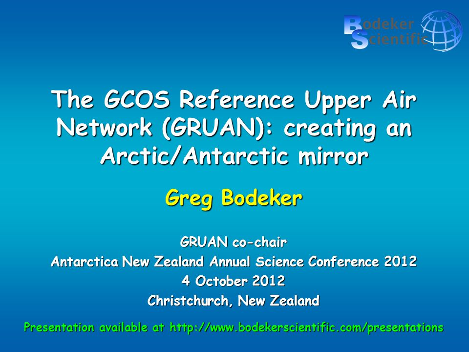 The GCOS Reference Upper Air Network (GRUAN): creating an Arctic/Antarctic mirror Greg Bodeker GRUAN co-chair Antarctica New Zealand Annual Science Conference 2012 4 October 2012 Christchurch, New Zealand Presentation available at http://www.bodekerscientific.com/presentations
