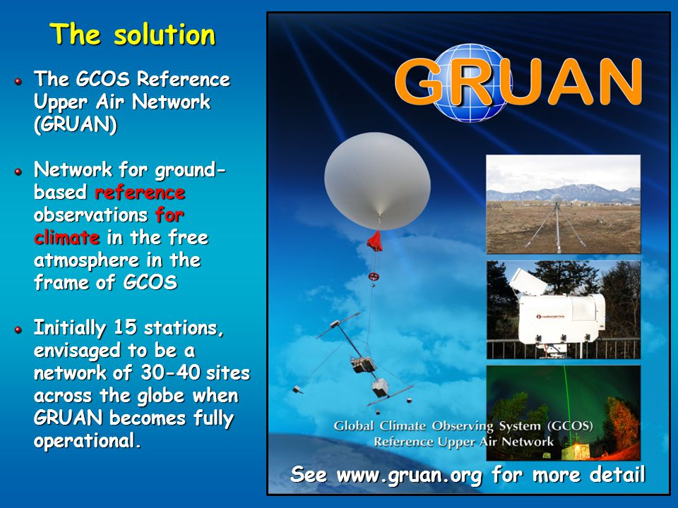 The solution The GCOS Reference Upper Air Network (GRUAN) Network for ground- based reference observations for climate in the free atmosphere in the frame of GCOS Initially 15 stations, envisaged to be a network of 30-40 sites across the globe when GRUAN becomes fully operational.
