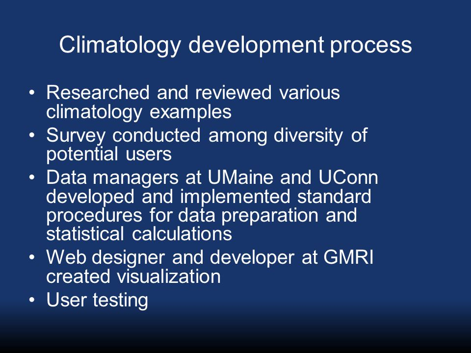 Climatology development process Researched and reviewed various climatology examples Survey conducted among diversity of potential users Data managers at UMaine and UConn developed and implemented standard procedures for data preparation and statistical calculations Web designer and developer at GMRI created visualization User testing