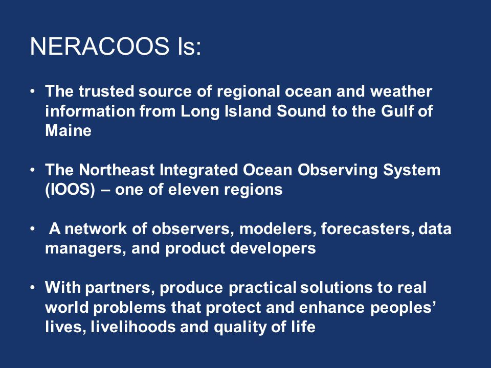 NERACOOS Is: The trusted source of regional ocean and weather information from Long Island Sound to the Gulf of Maine The Northeast Integrated Ocean Observing System (IOOS) – one of eleven regions A network of observers, modelers, forecasters, data managers, and product developers With partners, produce practical solutions to real world problems that protect and enhance peoples' lives, livelihoods and quality of life