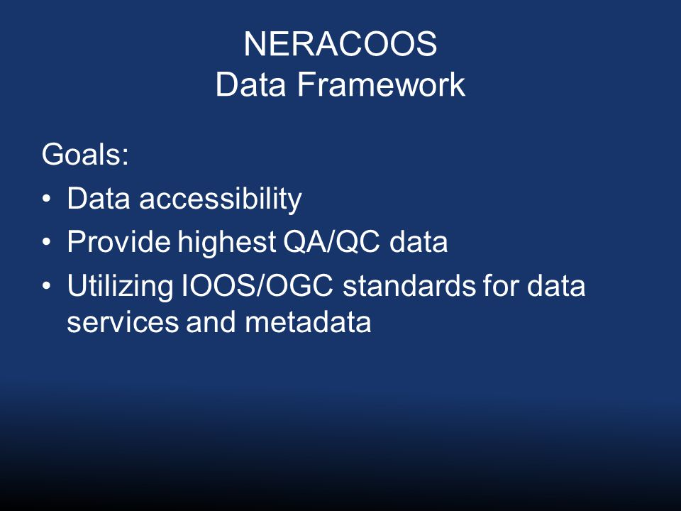 NERACOOS Data Framework Goals: Data accessibility Provide highest QA/QC data Utilizing IOOS/OGC standards for data services and metadata