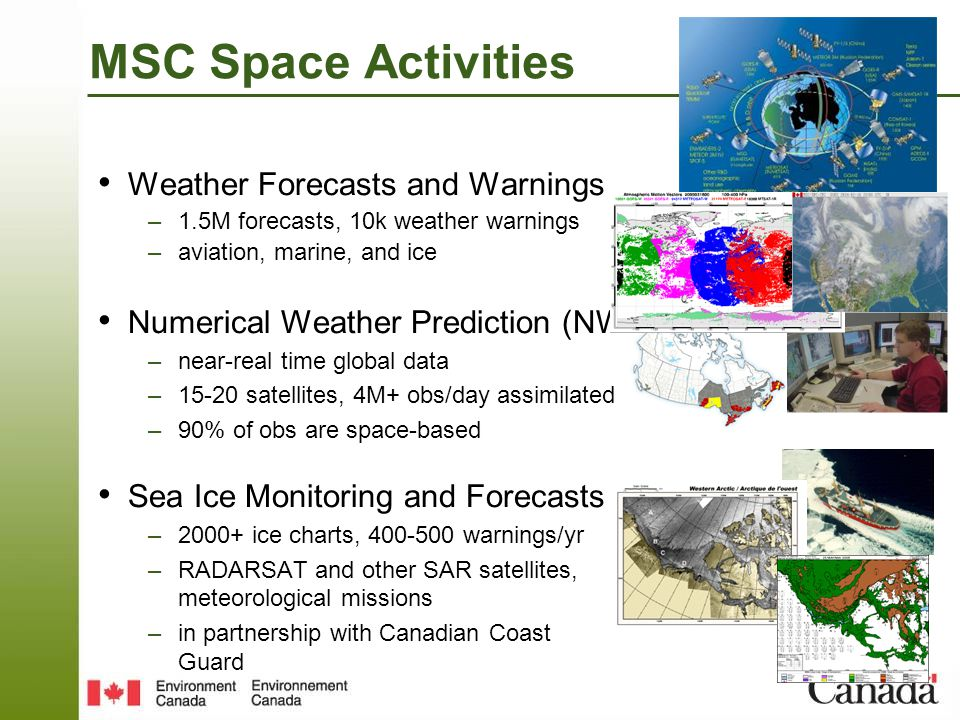 MSC Space Activities SAR Winds –surface wind speed retrieval over water –2013 - operational for marine forecasts and warnings –RADARSAT and other SAR Pollution Detection and Deterrence –ISTOP - Integrated Satellite Tracking of Ocean Pollution –aircraft, RADARSAT and other SAR Environmental Emergency –Volcanic Ash Advisory Centre – Dorval –plume analysis and reverse modeling (CBRN) –oil spill detection and response –met, optical, RADARSAT and other SAR