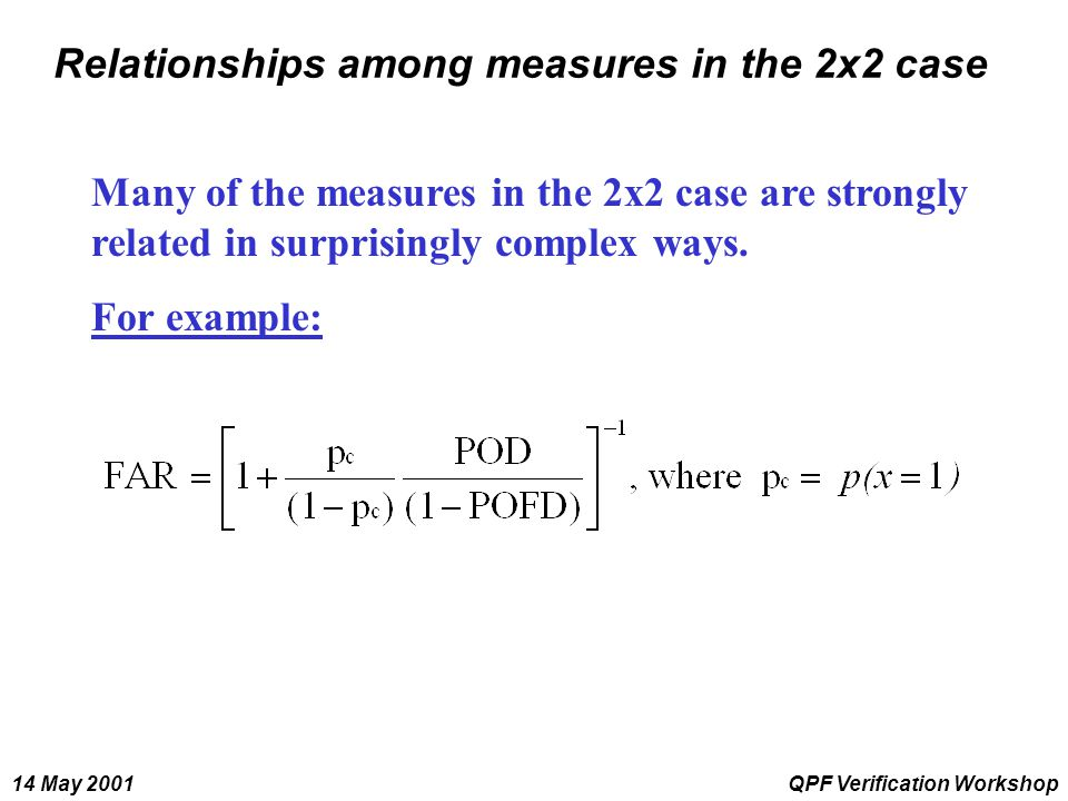 14 May 2001QPF Verification Workshop Relationships among measures in the 2x2 case Many of the measures in the 2x2 case are strongly related in surpris