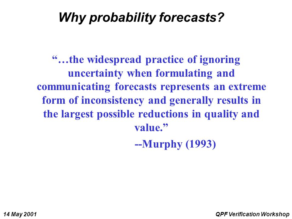 "14 May 2001QPF Verification Workshop Why probability forecasts? ""…the widespread practice of ignoring uncertainty when formulating and communicating f"