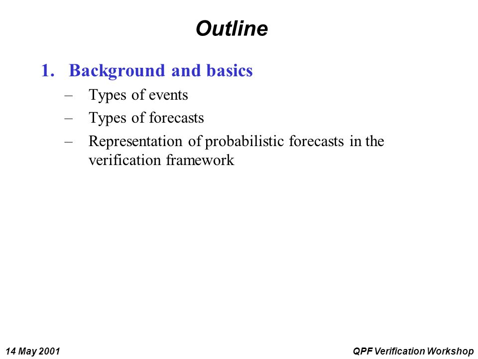 14 May 2001QPF Verification Workshop Outline 1.Background and basics –Types of events –Types of forecasts –Representation of probabilistic forecasts i