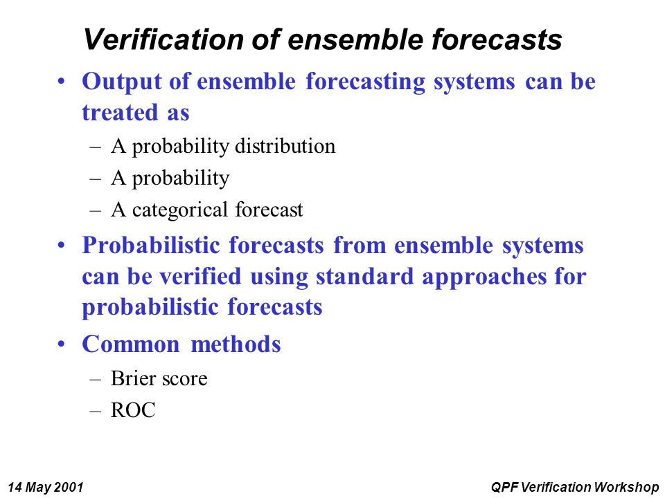 14 May 2001QPF Verification Workshop Verification of ensemble forecasts Output of ensemble forecasting systems can be treated as –A probability distri