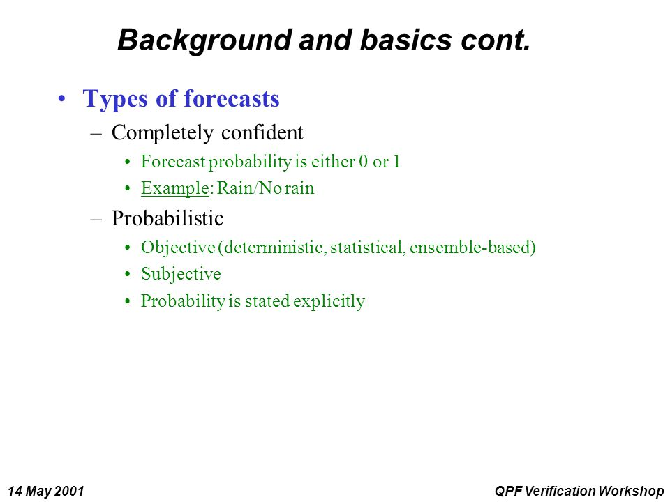 14 May 2001QPF Verification Workshop Background and basics cont. Types of forecasts –Completely confident Forecast probability is either 0 or 1 Exampl