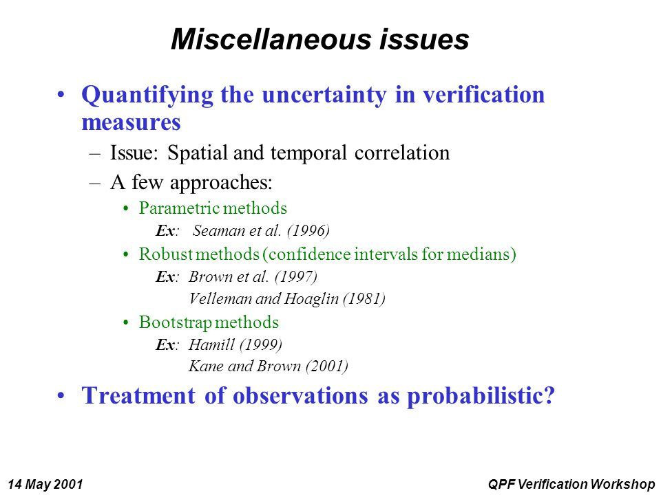 14 May 2001QPF Verification Workshop Miscellaneous issues Quantifying the uncertainty in verification measures –Issue: Spatial and temporal correlatio
