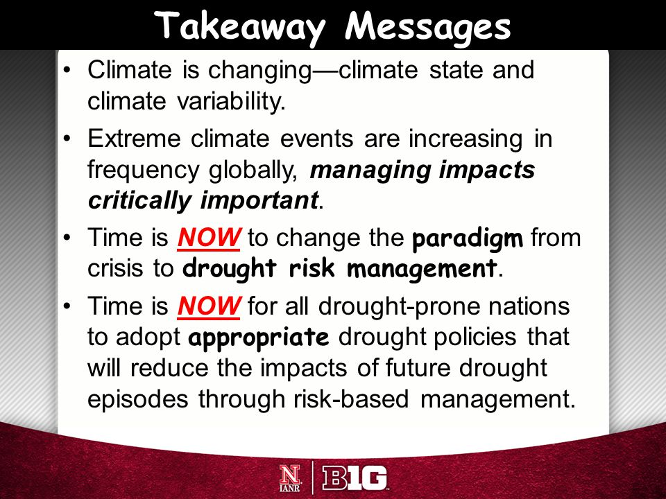 Takeaway Messages Climate is changing—climate state and climate variability. Extreme climate events are increasing in frequency globally, managing imp