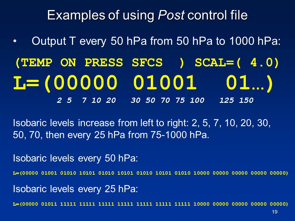 Examples of using Post control file Output T every 50 hPa from 50 hPa to 1000 hPa: (TEMP ON PRESS SFCS ) SCAL=( 4.0) L=(00000 01001 01…) 2 5 7 10 20 3
