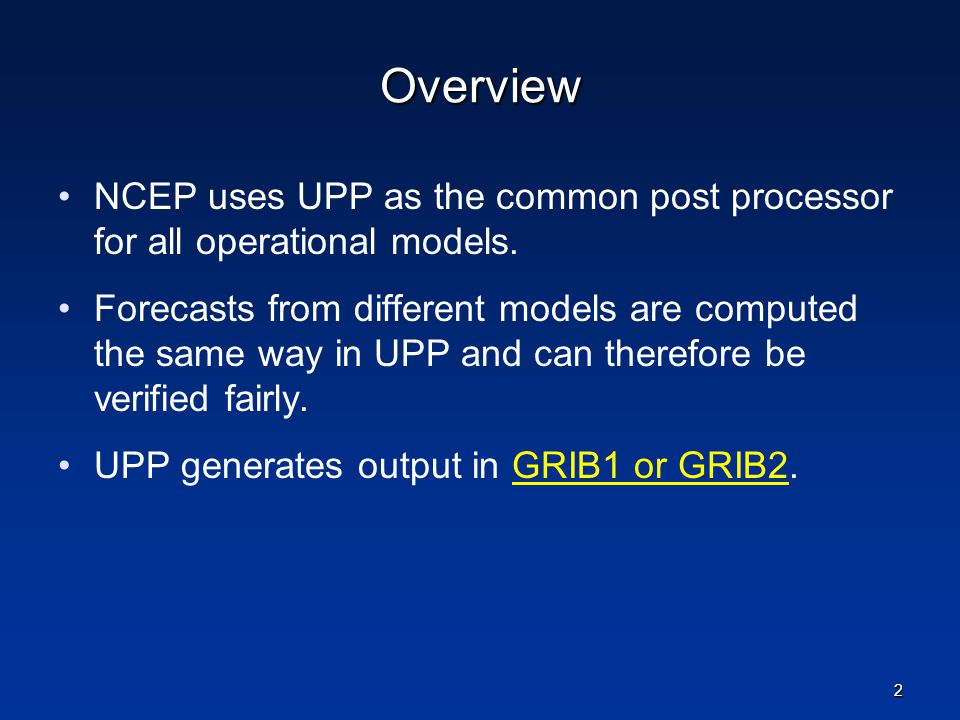 Overview NCEP uses UPP as the common post processor for all operational models. Forecasts from different models are computed the same way in UPP and c