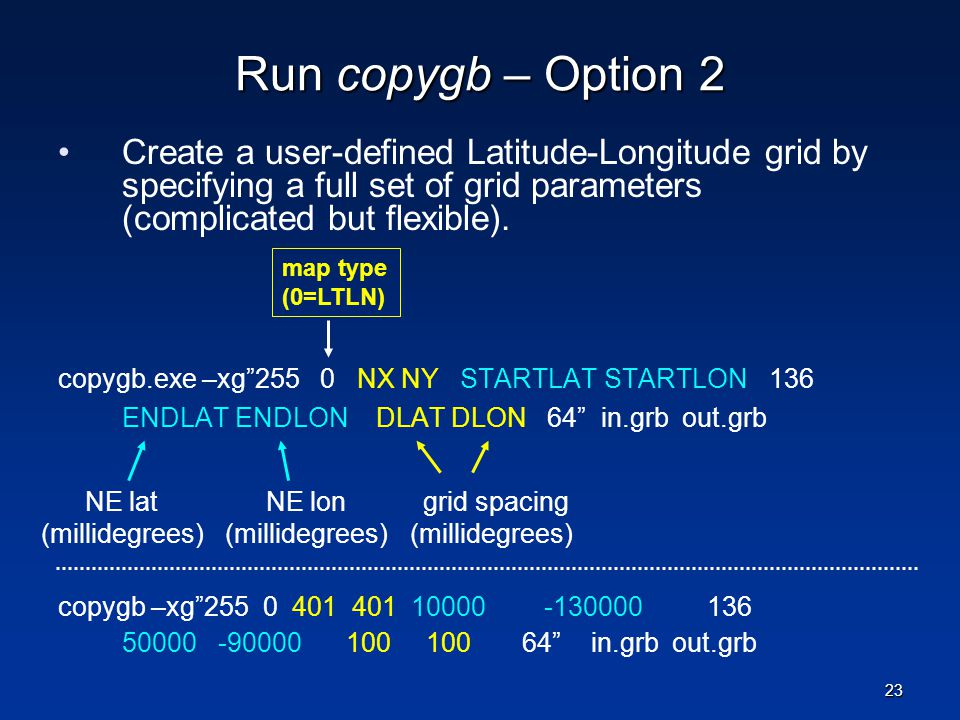 Run copygb – Option 2 Create a user-defined Latitude-Longitude grid by specifying a full set of grid parameters (complicated but flexible). copygb.exe