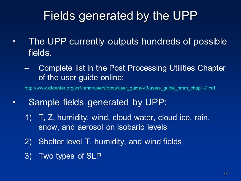 Fields generated by the UPP The UPP currently outputs hundreds of possible fields. –Complete list in the Post Processing Utilities Chapter of the user