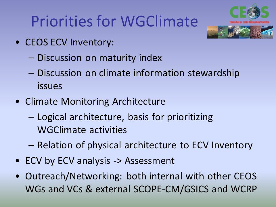 Priorities for WGClimate CEOS ECV Inventory: –Discussion on maturity index –Discussion on climate information stewardship issues Climate Monitoring Architecture –Logical architecture, basis for prioritizing WGClimate activities –Relation of physical architecture to ECV Inventory ECV by ECV analysis -> Assessment Outreach/Networking: both internal with other CEOS WGs and VCs & external SCOPE-CM/GSICS and WCRP