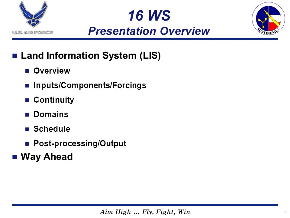 Aim High … Fly, Fight, Win 16 WS Presentation Overview Land Information System (LIS) Overview Inputs/Components/Forcings Continuity Domains Schedule P
