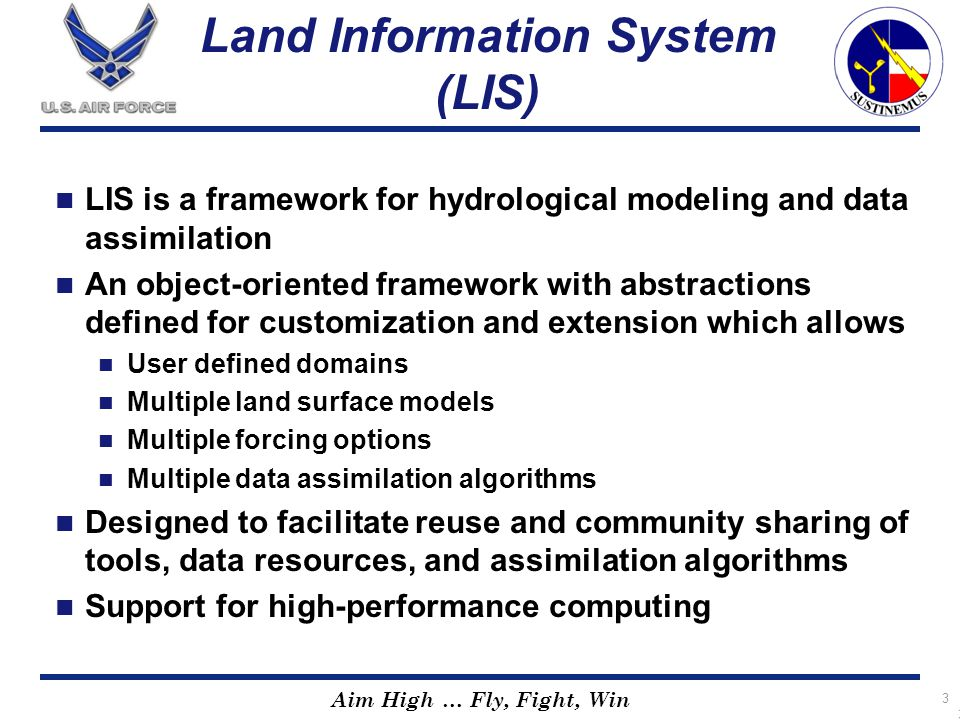 Aim High … Fly, Fight, Win 3 Land Information System (LIS) LIS is a framework for hydrological modeling and data assimilation An object-oriented frame