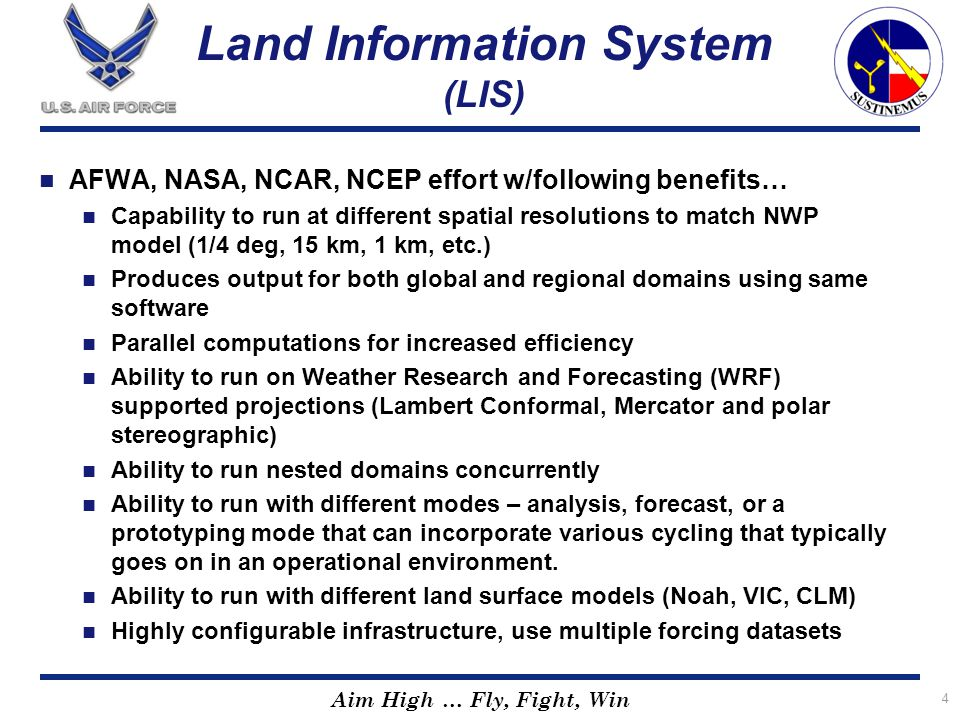 Aim High … Fly, Fight, Win Land Information System (LIS) AFWA, NASA, NCAR, NCEP effort w/following benefits… Capability to run at different spatial re