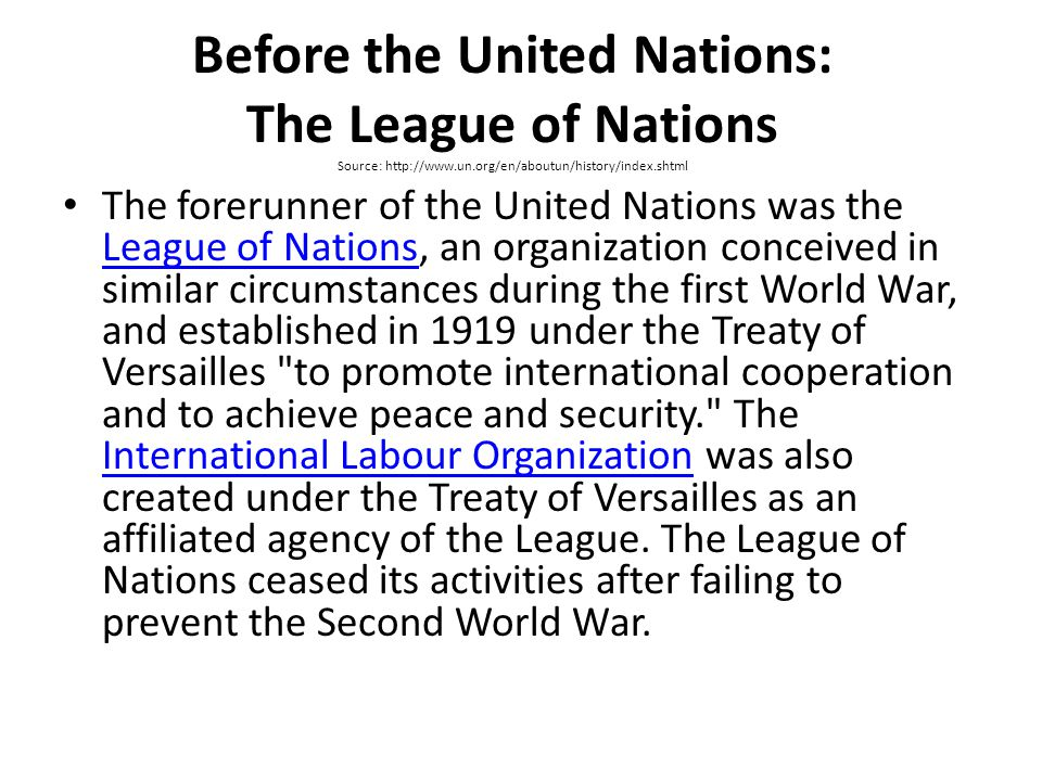 Before the United Nations: The League of Nations Source: http://www.un.org/en/aboutun/history/index.shtml The forerunner of the United Nations was the