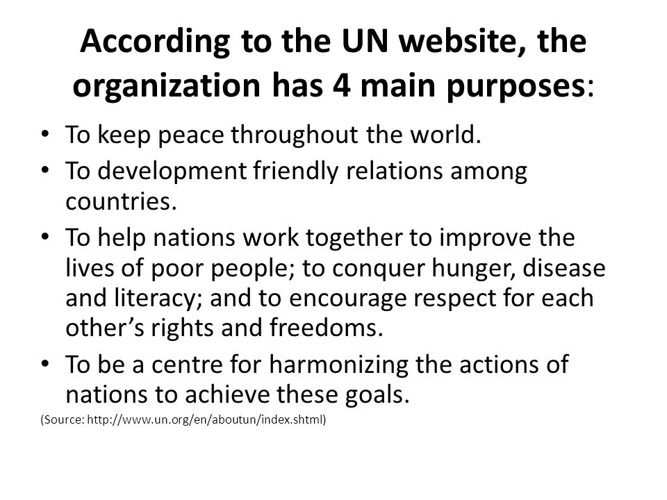 According to the UN website, the organization has 4 main purposes: To keep peace throughout the world. To development friendly relations among countri