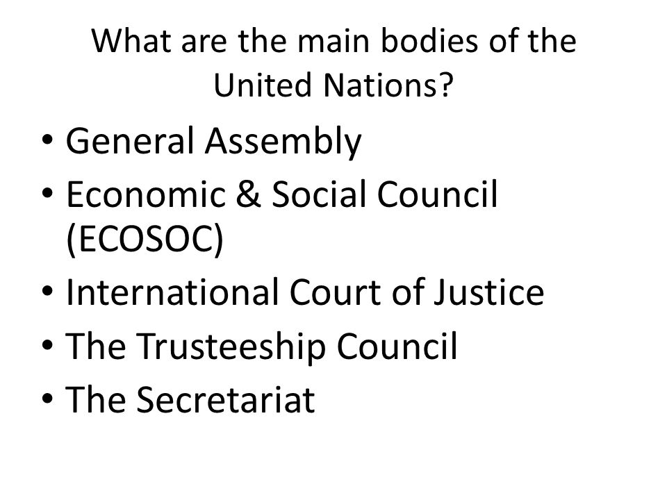 What are the main bodies of the United Nations? General Assembly Economic & Social Council (ECOSOC) International Court of Justice The Trusteeship Cou