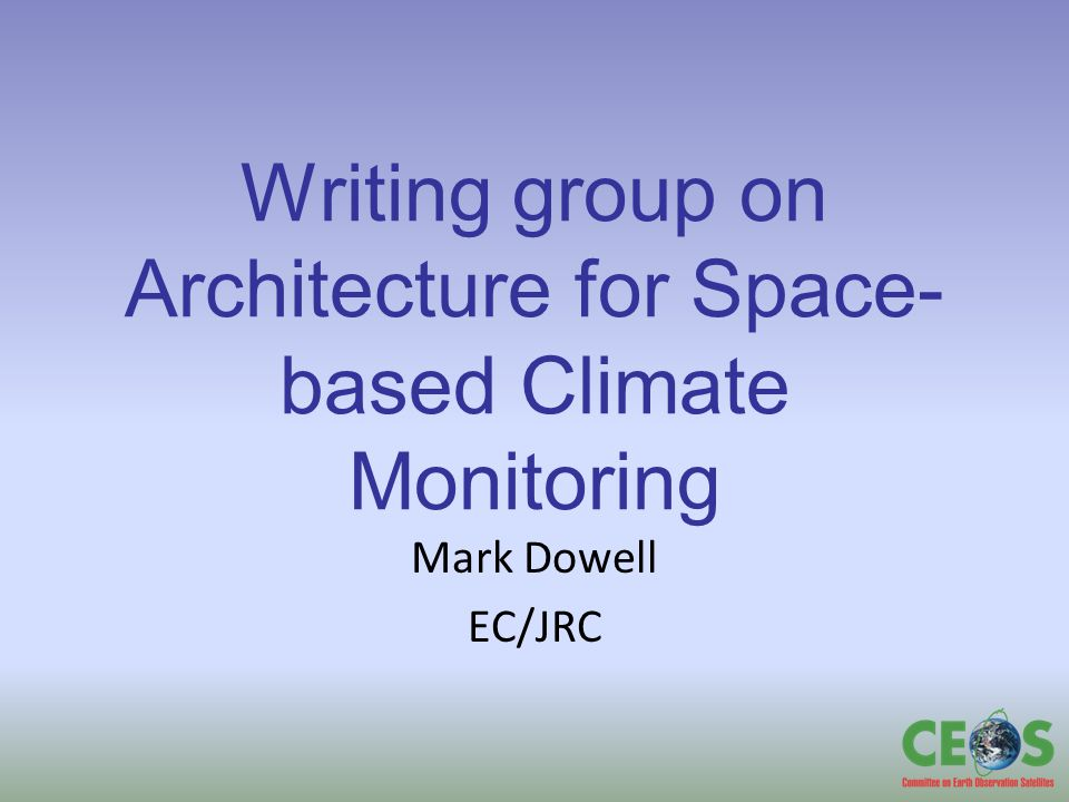 Writing group on Architecture for Space- based Climate Monitoring Mark Dowell EC/JRC