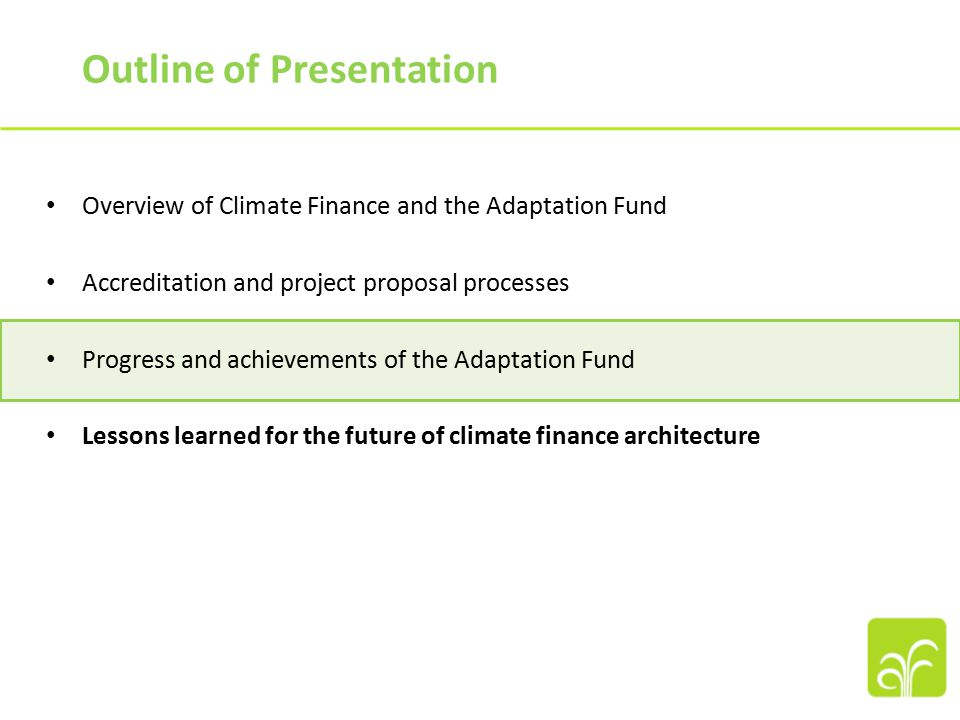 Outline of Presentation Overview of Climate Finance and the Adaptation Fund Accreditation and project proposal processes Progress and achievements of the Adaptation Fund Lessons learned for the future of climate finance architecture