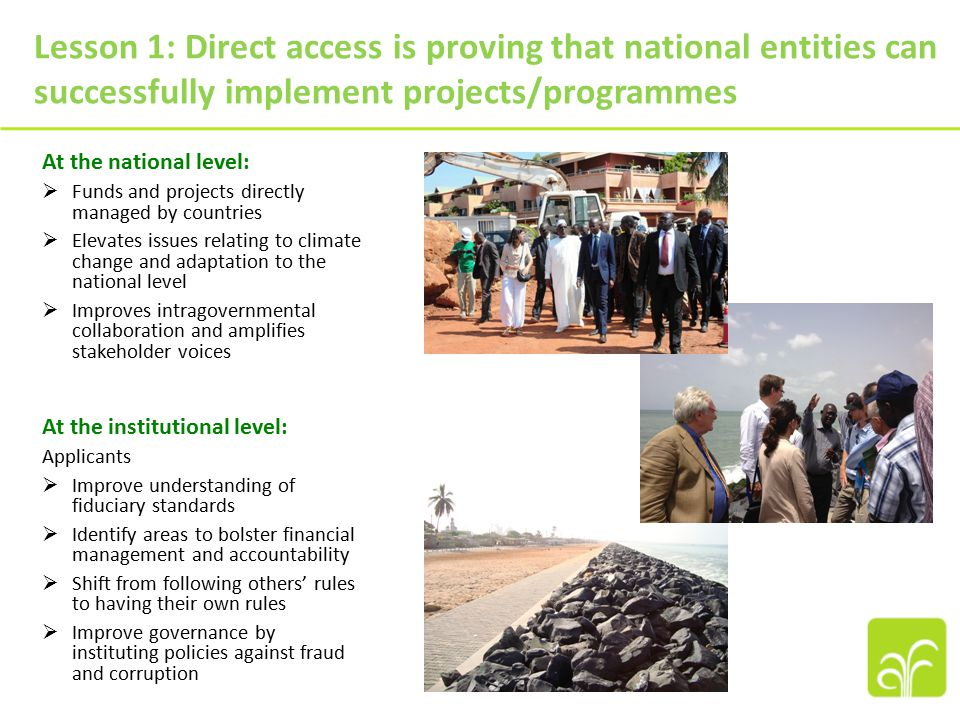 At the national level:  Funds and projects directly managed by countries  Elevates issues relating to climate change and adaptation to the national level  Improves intragovernmental collaboration and amplifies stakeholder voices At the institutional level: Applicants  Improve understanding of fiduciary standards  Identify areas to bolster financial management and accountability  Shift from following others' rules to having their own rules  Improve governance by instituting policies against fraud and corruption Lesson 1: Direct access is proving that national entities can successfully implement projects/programmes
