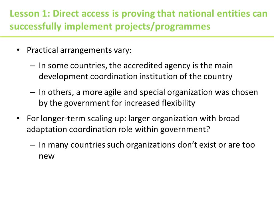 Lesson 1: Direct access is proving that national entities can successfully implement projects/programmes Practical arrangements vary: – In some countries, the accredited agency is the main development coordination institution of the country – In others, a more agile and special organization was chosen by the government for increased flexibility For longer-term scaling up: larger organization with broad adaptation coordination role within government.