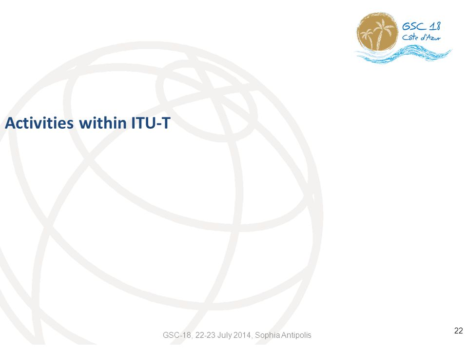 Activities within ITU-T 22 GSC-18, 22-23 July 2014, Sophia Antipolis