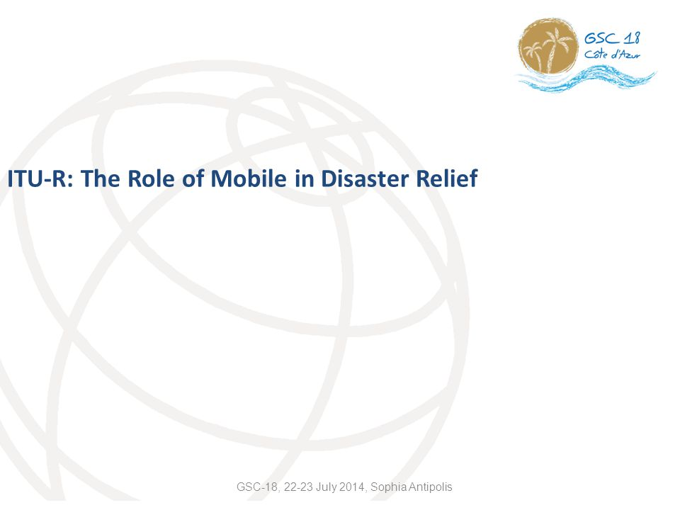 ITU-R: The Role of Mobile in Disaster Relief GSC-18, 22-23 July 2014, Sophia Antipolis