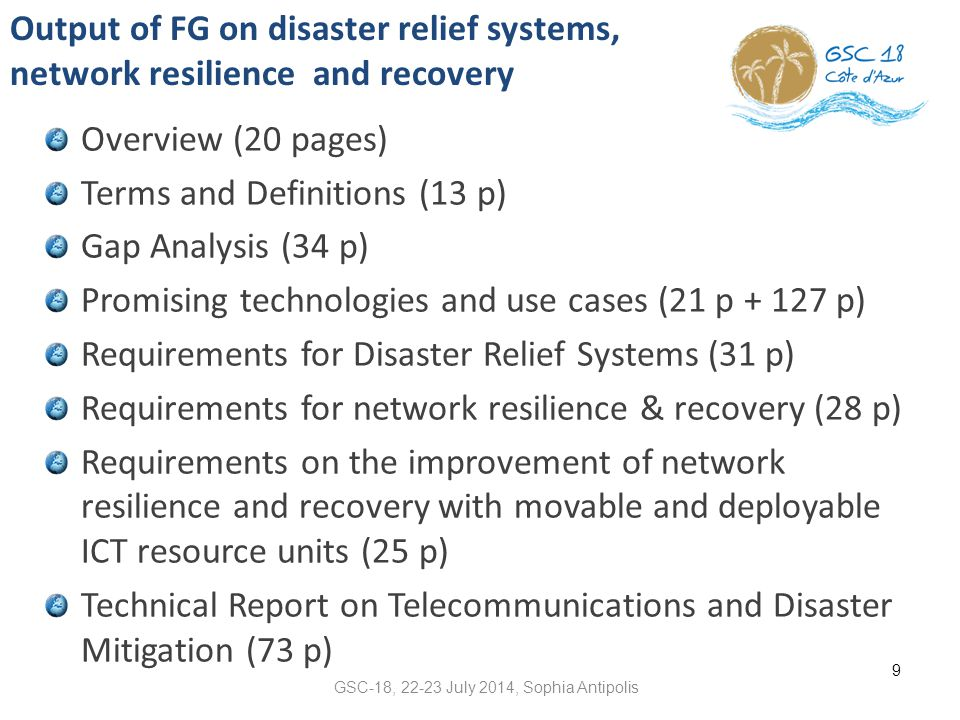 Output of FG on disaster relief systems, network resilience and recovery Overview (20 pages) Terms and Definitions (13 p) Gap Analysis (34 p) Promising technologies and use cases (21 p + 127 p) Requirements for Disaster Relief Systems (31 p) Requirements for network resilience & recovery (28 p) Requirements on the improvement of network resilience and recovery with movable and deployable ICT resource units (25 p) Technical Report on Telecommunications and Disaster Mitigation (73 p) 9 GSC-18, 22-23 July 2014, Sophia Antipolis