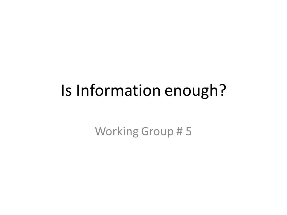 Is Information enough? Working Group # 5