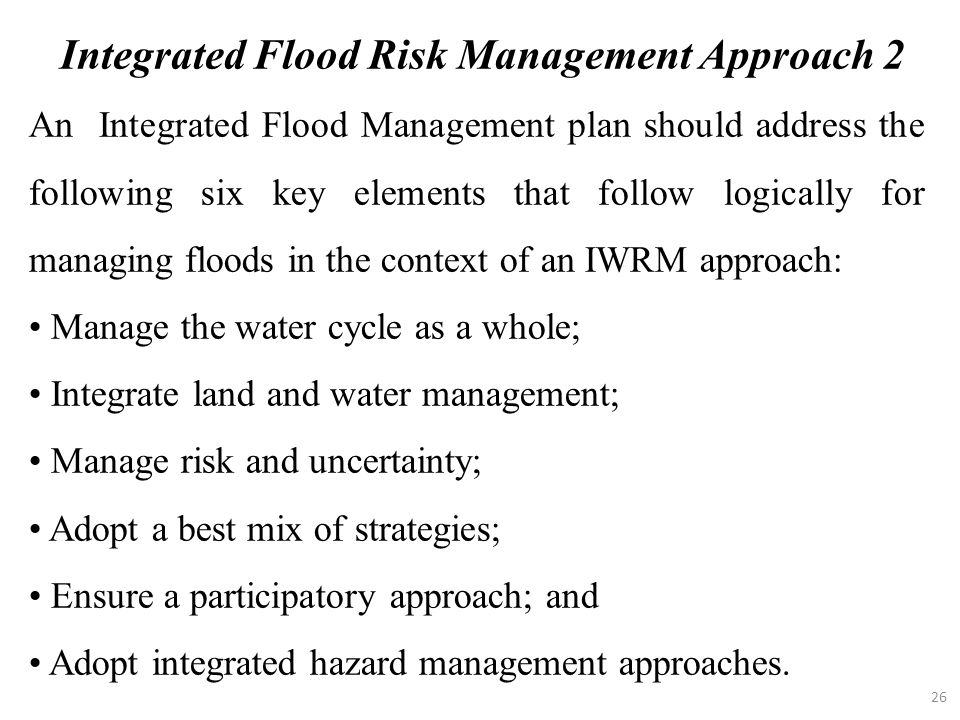 26 An Integrated Flood Management plan should address the following six key elements that follow logically for managing floods in the context of an IW